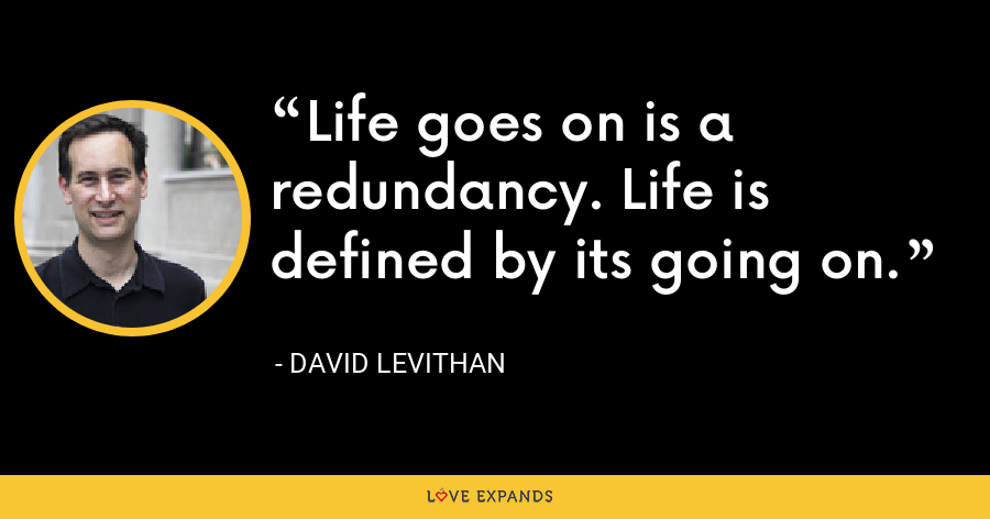Life goes on is a redundancy. Life is defined by its going on. - David Levithan