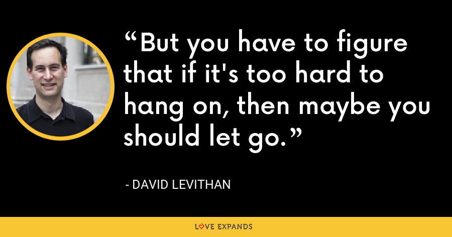 But you have to figure that if it's too hard to hang on, then maybe you should let go. - David Levithan