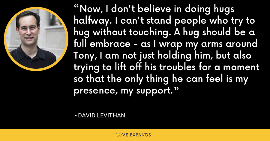 Now, I don't believe in doing hugs halfway. I can't stand people who try to hug without touching. A hug should be a full embrace - as I wrap my arms around Tony, I am not just holding him, but also trying to lift off his troubles for a moment so that the only thing he can feel is my presence, my support. - David Levithan