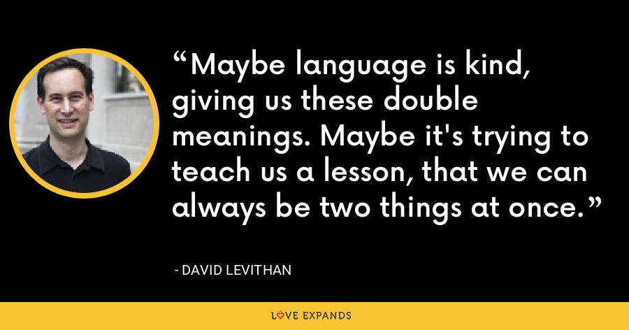 Maybe language is kind, giving us these double meanings. Maybe it's trying to teach us a lesson, that we can always be two things at once. - David Levithan