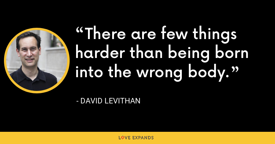 There are few things harder than being born into the wrong body. - David Levithan