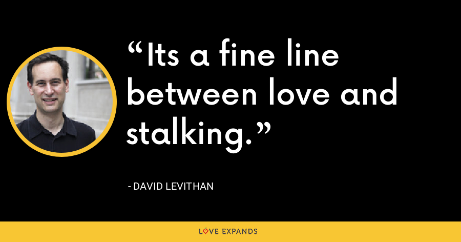 Its a fine line between love and stalking. - David Levithan