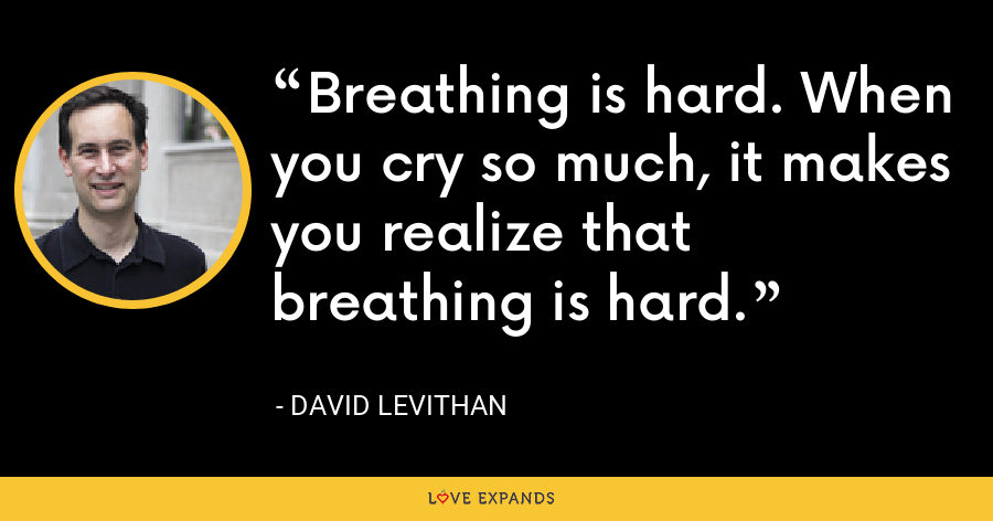 Breathing is hard. When you cry so much, it makes you realize that breathing is hard. - David Levithan