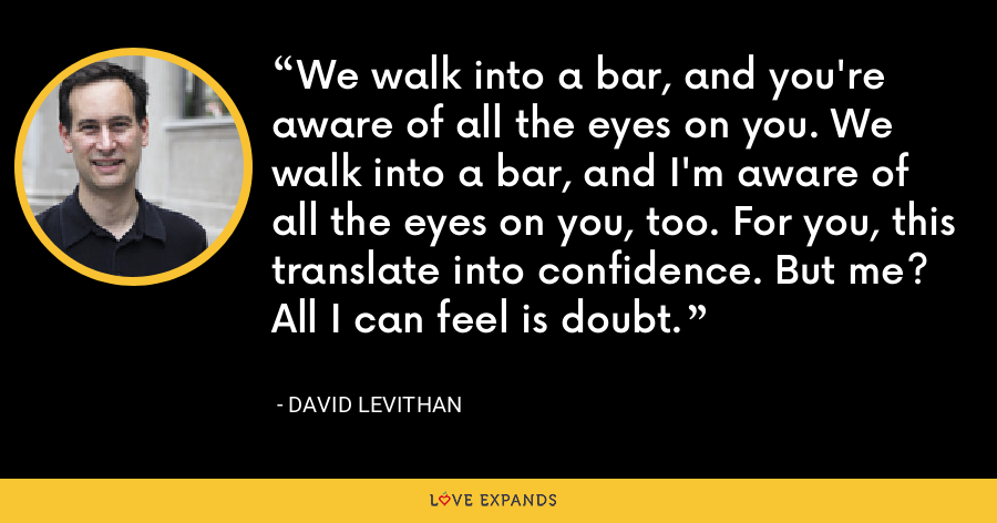 We walk into a bar, and you're aware of all the eyes on you. We walk into a bar, and I'm aware of all the eyes on you, too. For you, this translate into confidence. But me? All I can feel is doubt. - David Levithan