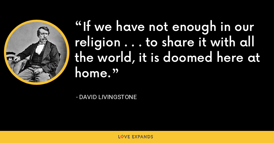 If we have not enough in our religion . . . to share it with all the world, it is doomed here at home. - David Livingstone