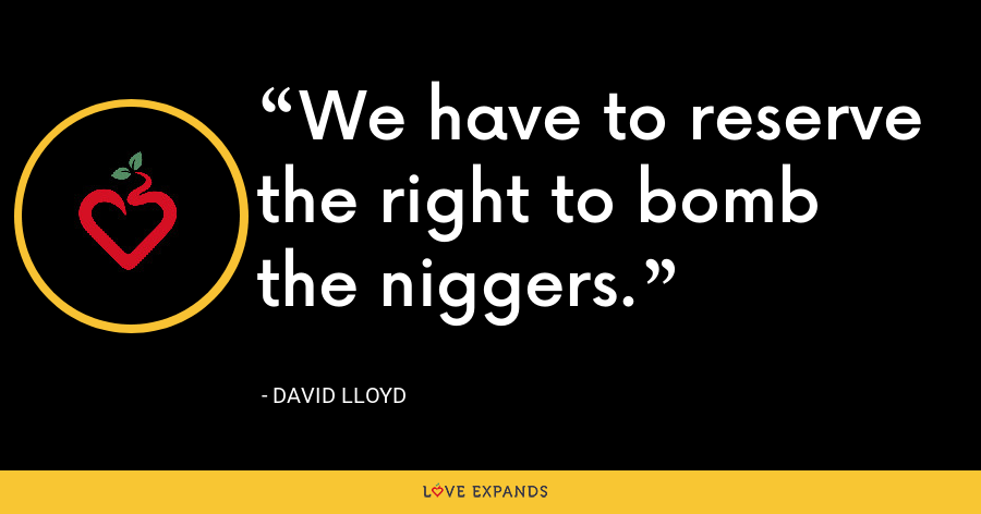 We have to reserve the right to bomb the niggers. - David Lloyd
