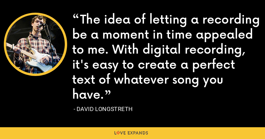 The idea of letting a recording be a moment in time appealed to me. With digital recording, it's easy to create a perfect text of whatever song you have. - David Longstreth