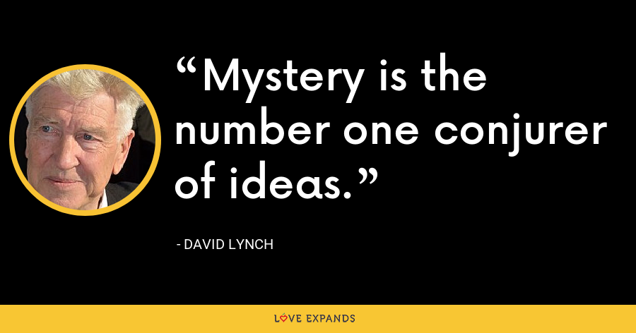 Mystery is the number one conjurer of ideas. - David Lynch