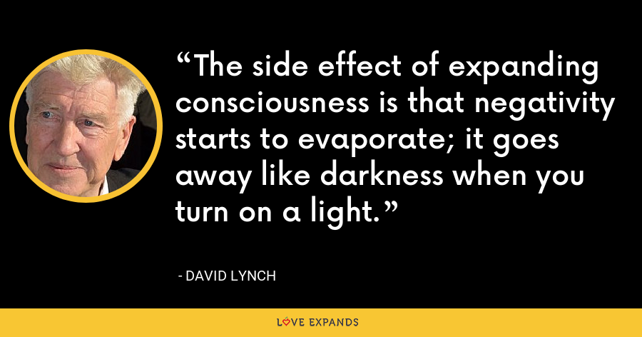 The side effect of expanding consciousness is that negativity starts to evaporate; it goes away like darkness when you turn on a light. - David Lynch