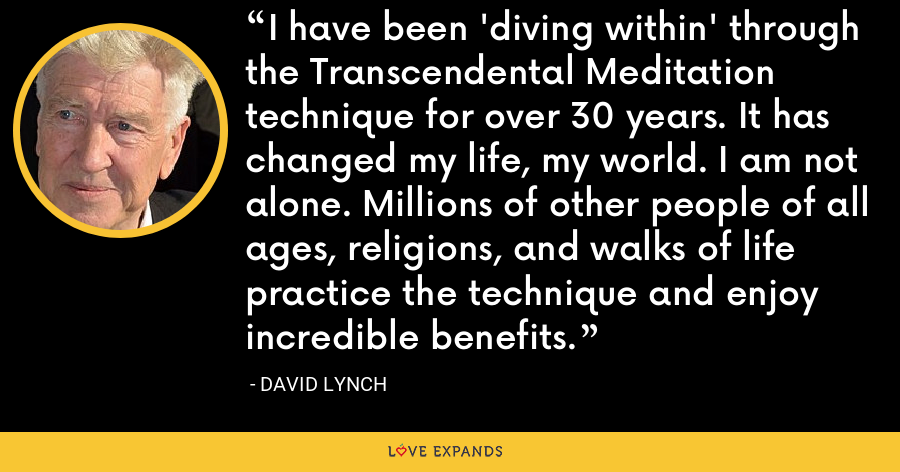 I have been 'diving within' through the Transcendental Meditation technique for over 30 years. It has changed my life, my world. I am not alone. Millions of other people of all ages, religions, and walks of life practice the technique and enjoy incredible benefits. - David Lynch