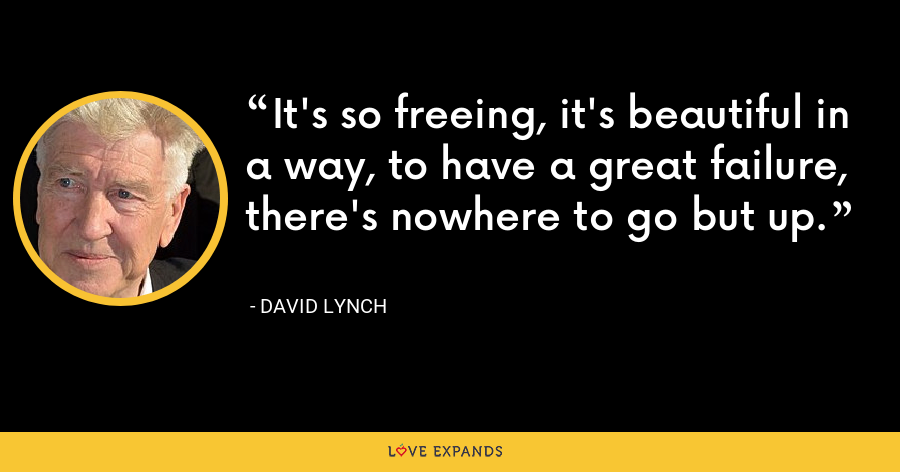 It's so freeing, it's beautiful in a way, to have a great failure, there's nowhere to go but up. - David Lynch