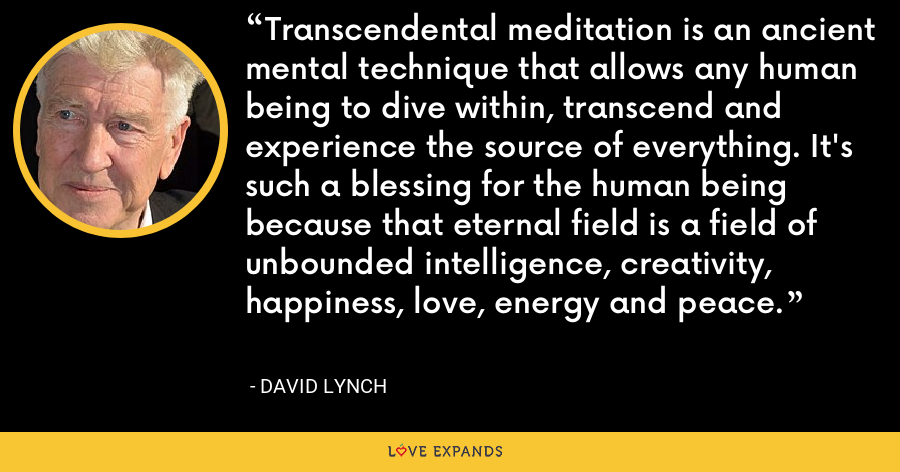 Transcendental meditation is an ancient mental technique that allows any human being to dive within, transcend and experience the source of everything. It's such a blessing for the human being because that eternal field is a field of unbounded intelligence, creativity, happiness, love, energy and peace. - David Lynch