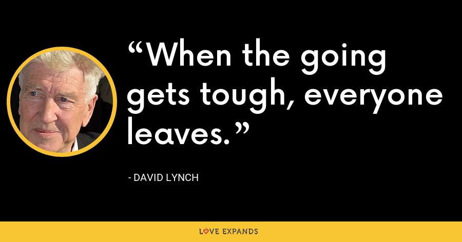 When the going gets tough, everyone leaves. - David Lynch