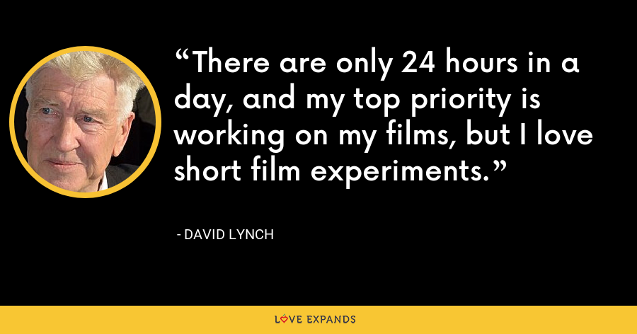 There are only 24 hours in a day, and my top priority is working on my films, but I love short film experiments. - David Lynch