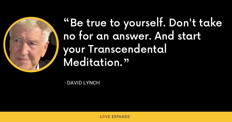 Be true to yourself. Don't take no for an answer. And start your Transcendental Meditation. - David Lynch