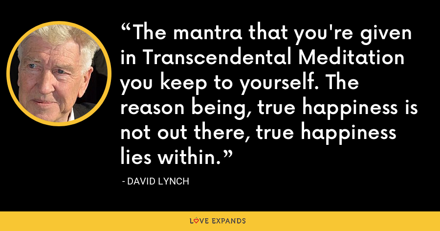 The mantra that you're given in Transcendental Meditation you keep to yourself. The reason being, true happiness is not out there, true happiness lies within. - David Lynch