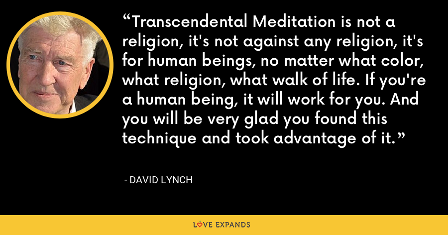 Transcendental Meditation is not a religion, it's not against any religion, it's for human beings, no matter what color, what religion, what walk of life. If you're a human being, it will work for you. And you will be very glad you found this technique and took advantage of it. - David Lynch
