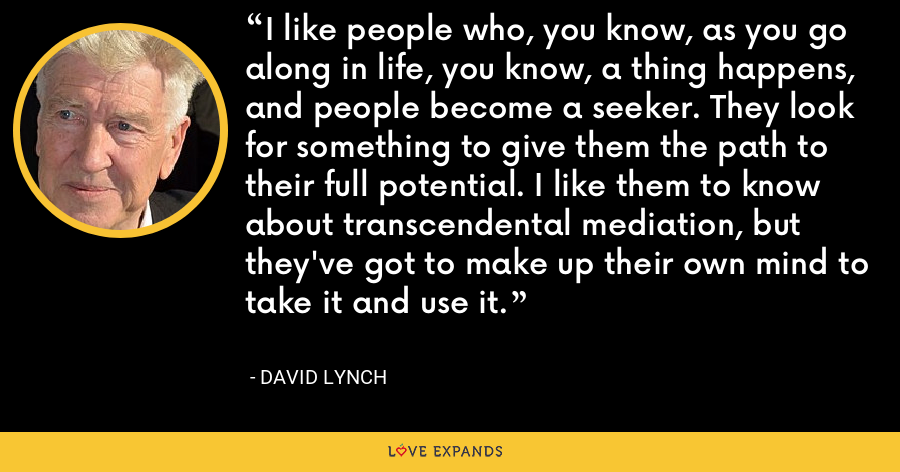 I like people who, you know, as you go along in life, you know, a thing happens, and people become a seeker. They look for something to give them the path to their full potential. I like them to know about transcendental mediation, but they've got to make up their own mind to take it and use it. - David Lynch