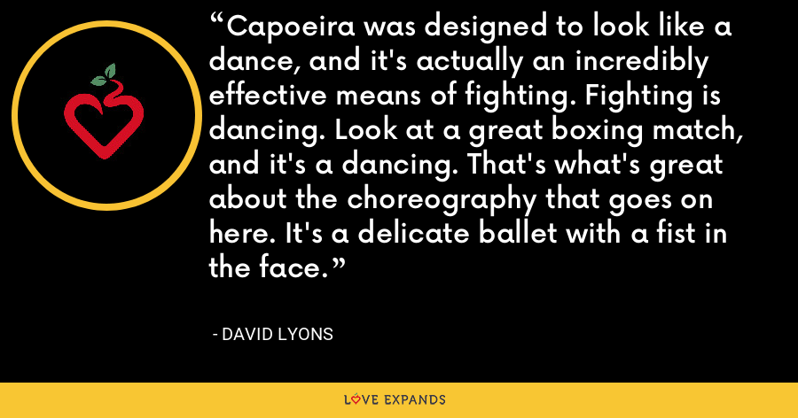 Capoeira was designed to look like a dance, and it's actually an incredibly effective means of fighting. Fighting is dancing. Look at a great boxing match, and it's a dancing. That's what's great about the choreography that goes on here. It's a delicate ballet with a fist in the face. - David Lyons