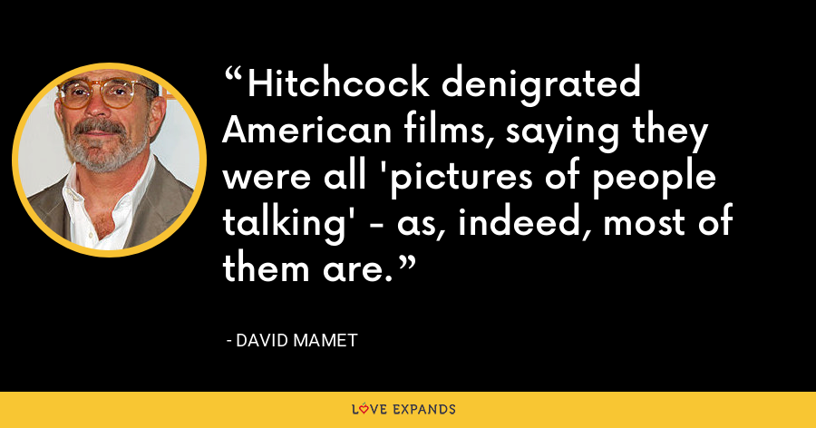 Hitchcock denigrated American films, saying they were all 'pictures of people talking' - as, indeed, most of them are. - David Mamet