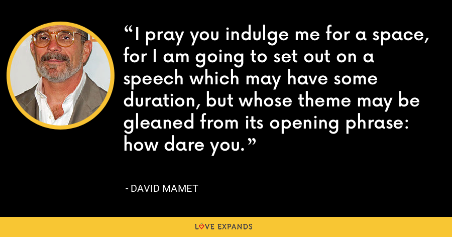 I pray you indulge me for a space, for I am going to set out on a speech which may have some duration, but whose theme may be gleaned from its opening phrase: how dare you. - David Mamet
