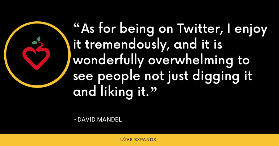 As for being on Twitter, I enjoy it tremendously, and it is wonderfully overwhelming to see people not just digging it and liking it. - David Mandel