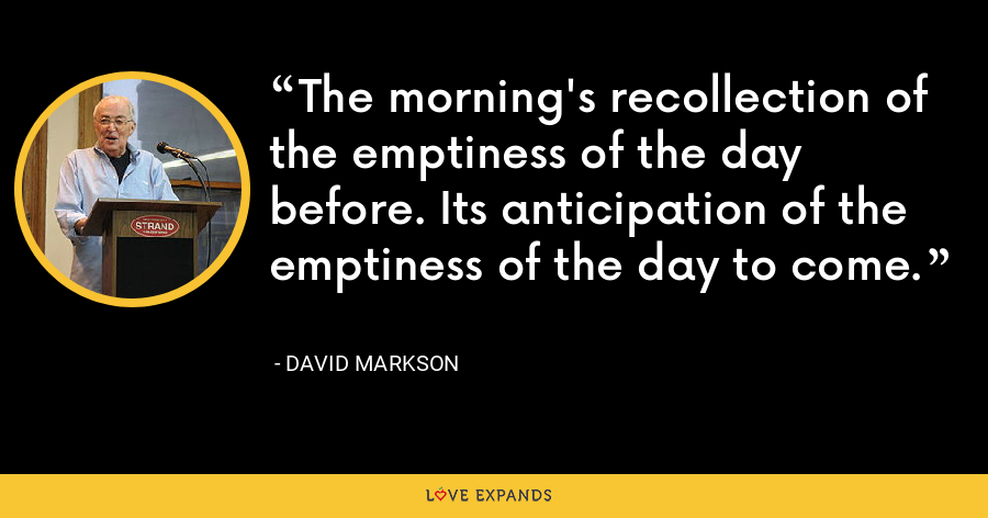 The morning's recollection of the emptiness of the day before. Its anticipation of the emptiness of the day to come. - David Markson