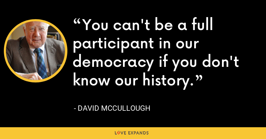 You can't be a full participant in our democracy if you don't know our history. - David McCullough
