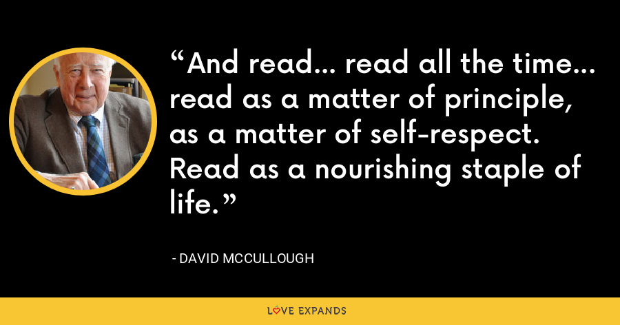 And read… read all the time… read as a matter of principle, as a matter of self-respect. Read as a nourishing staple of life. - David McCullough