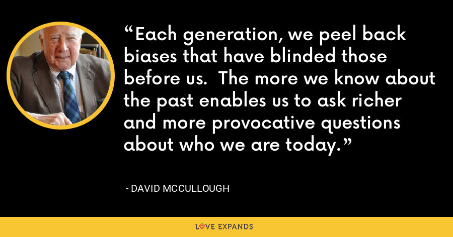 Each generation, we peel back biases that have blinded those before us.  The more we know about the past enables us to ask richer and more provocative questions about who we are today. - David McCullough