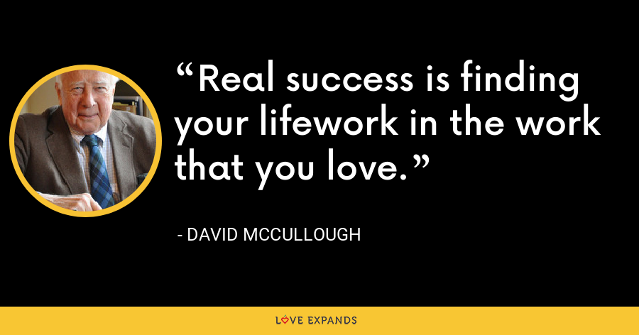 Real success is finding your lifework in the work that you love. - David McCullough