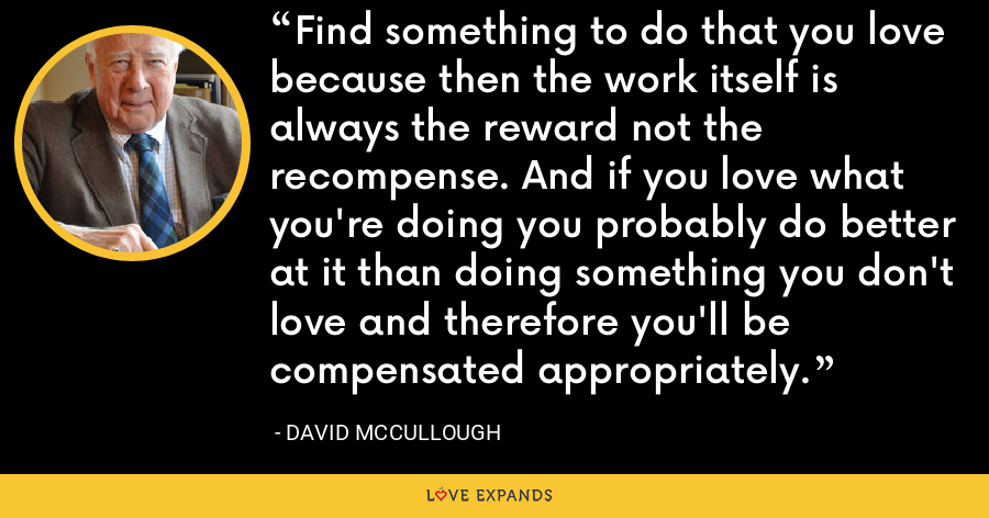 Find something to do that you love because then the work itself is always the reward not the recompense. And if you love what you're doing you probably do better at it than doing something you don't love and therefore you'll be compensated appropriately. - David McCullough