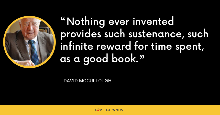 Nothing ever invented provides such sustenance, such infinite reward for time spent, as a good book. - David McCullough