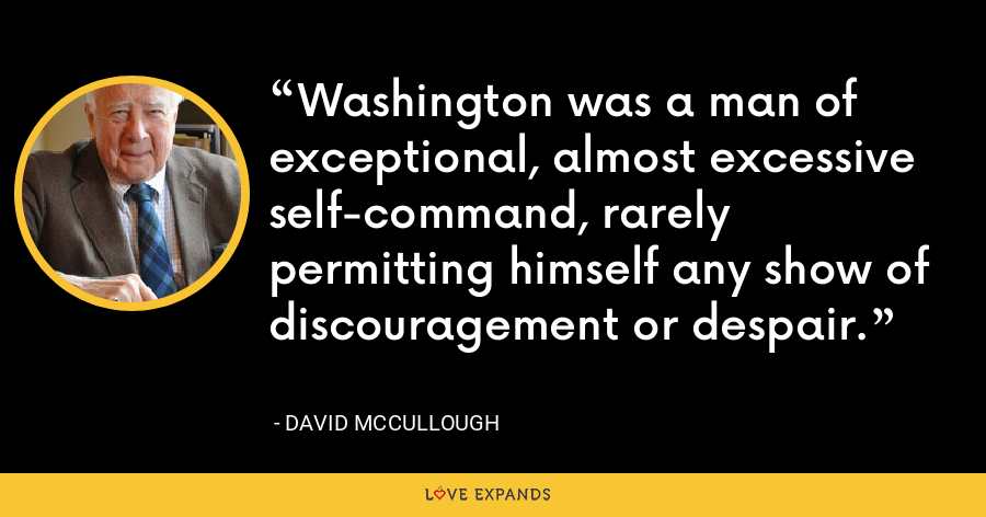 Washington was a man of exceptional, almost excessive self-command, rarely permitting himself any show of discouragement or despair. - David McCullough