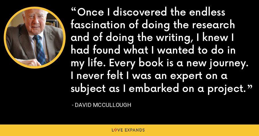 Once I discovered the endless fascination of doing the research and of doing the writing, I knew I had found what I wanted to do in my life. Every book is a new journey. I never felt I was an expert on a subject as I embarked on a project. - David McCullough
