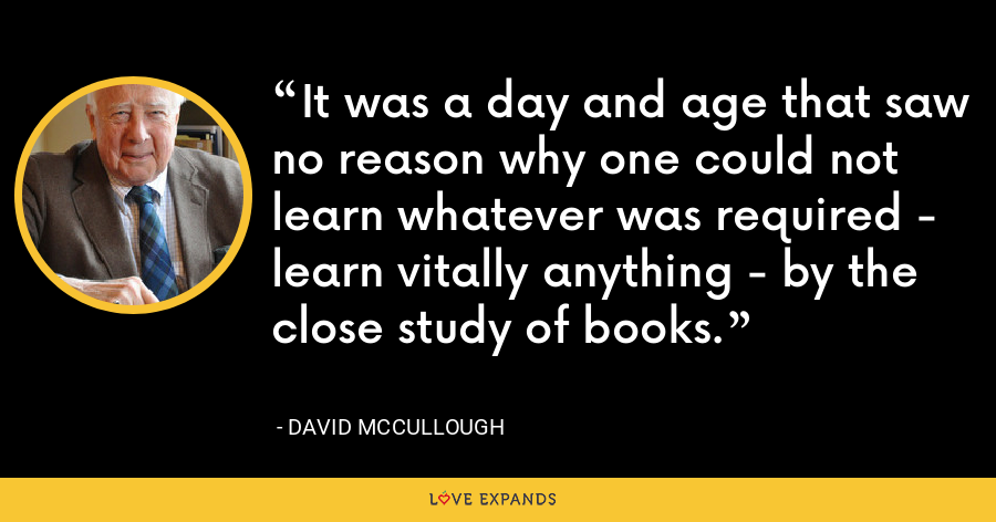 It was a day and age that saw no reason why one could not learn whatever was required - learn vitally anything - by the close study of books. - David McCullough