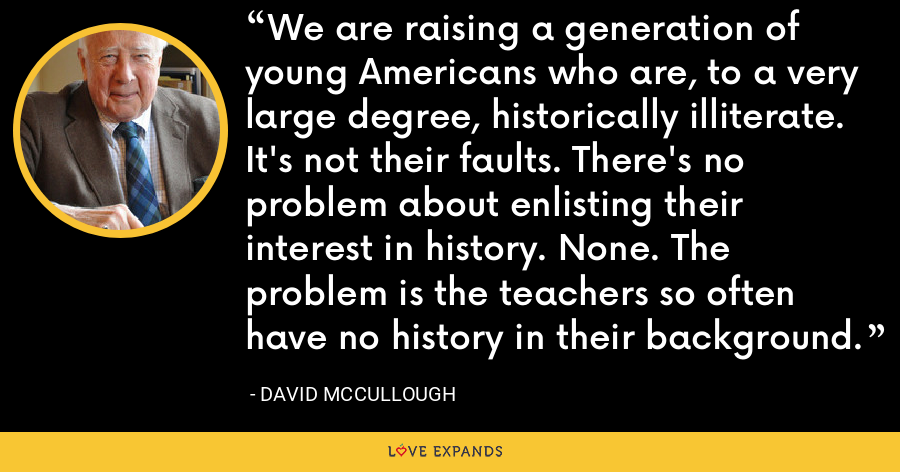 We are raising a generation of young Americans who are, to a very large degree, historically illiterate. It's not their faults. There's no problem about enlisting their interest in history. None. The problem is the teachers so often have no history in their background. - David McCullough