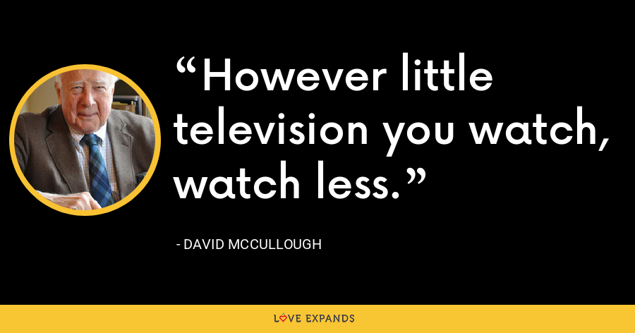 However little television you watch, watch less. - David McCullough