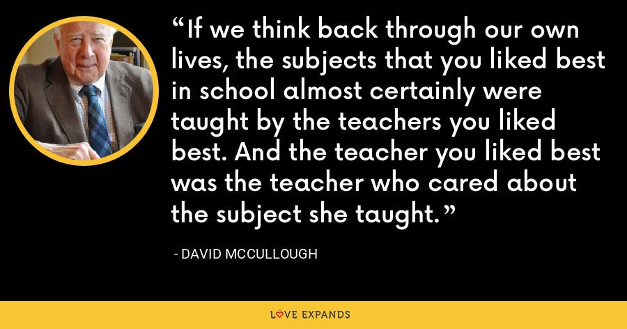 If we think back through our own lives, the subjects that you liked best in school almost certainly were taught by the teachers you liked best. And the teacher you liked best was the teacher who cared about the subject she taught. - David McCullough