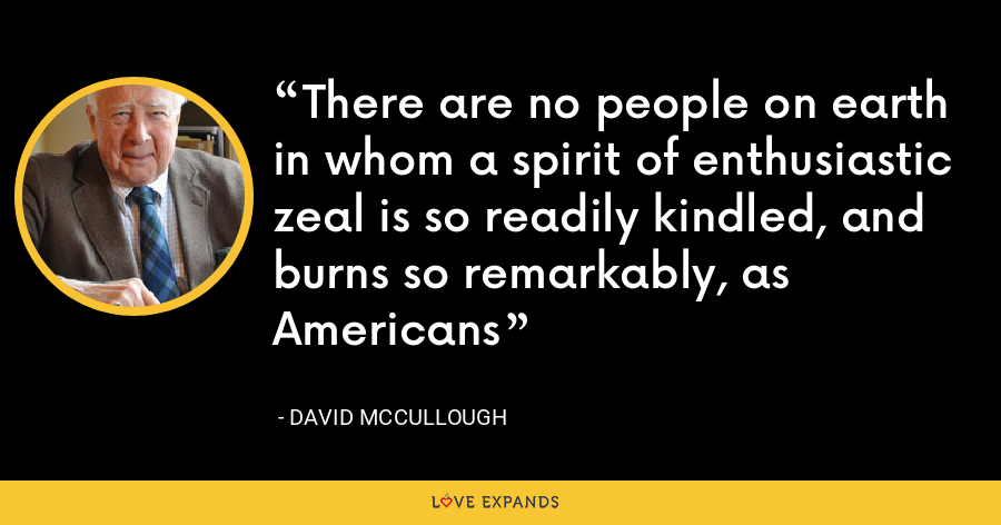 There are no people on earth in whom a spirit of enthusiastic zeal is so readily kindled, and burns so remarkably, as Americans - David McCullough