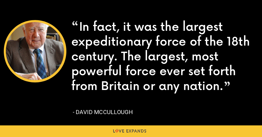 In fact, it was the largest expeditionary force of the 18th century. The largest, most powerful force ever set forth from Britain or any nation. - David McCullough