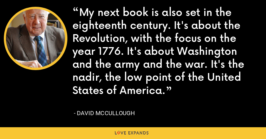 My next book is also set in the eighteenth century. It's about the Revolution, with the focus on the year 1776. It's about Washington and the army and the war. It's the nadir, the low point of the United States of America. - David McCullough