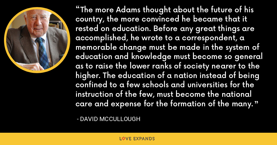 The more Adams thought about the future of his country, the more convinced he became that it rested on education. Before any great things are accomplished, he wrote to a correspondent, a memorable change must be made in the system of education and knowledge must become so general as to raise the lower ranks of society nearer to the higher. The education of a nation instead of being confined to a few schools and universities for the instruction of the few, must become the national care and expense for the formation of the many. - David McCullough