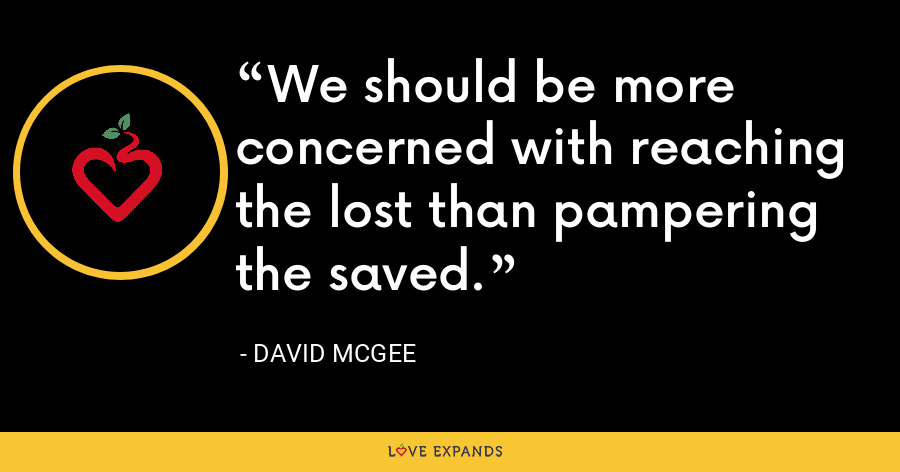 We should be more concerned with reaching the lost than pampering the saved. - David McGee