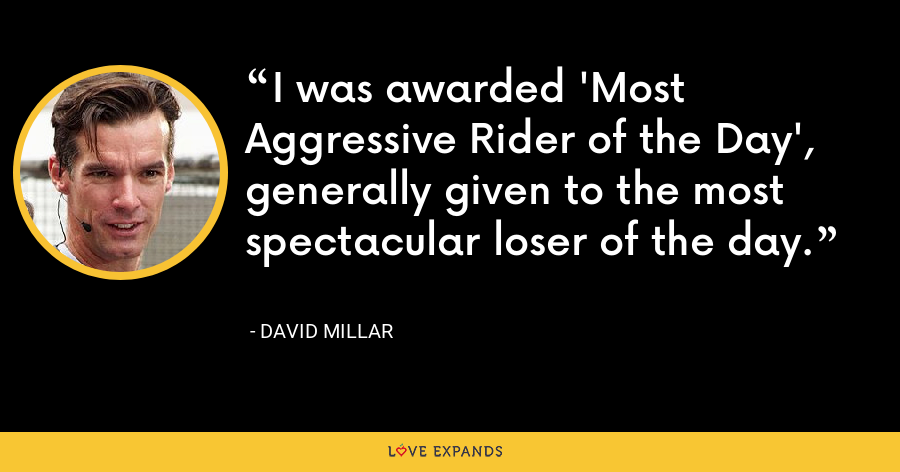 I was awarded 'Most Aggressive Rider of the Day', generally given to the most spectacular loser of the day. - David Millar