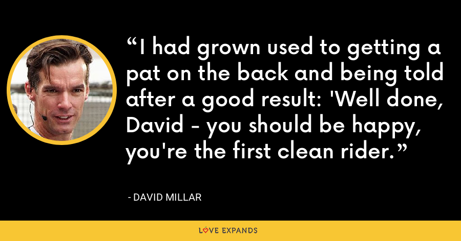 I had grown used to getting a pat on the back and being told after a good result: 'Well done, David - you should be happy, you're the first clean rider. - David Millar
