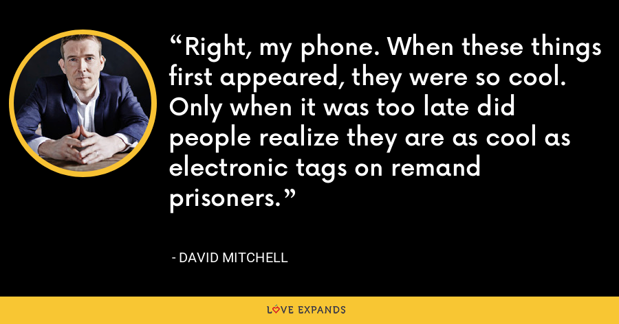 Right, my phone. When these things first appeared, they were so cool. Only when it was too late did people realize they are as cool as electronic tags on remand prisoners. - David Mitchell