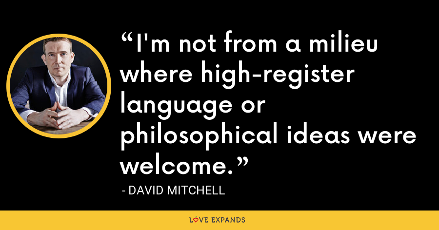 I'm not from a milieu where high-register language or philosophical ideas were welcome. - David Mitchell
