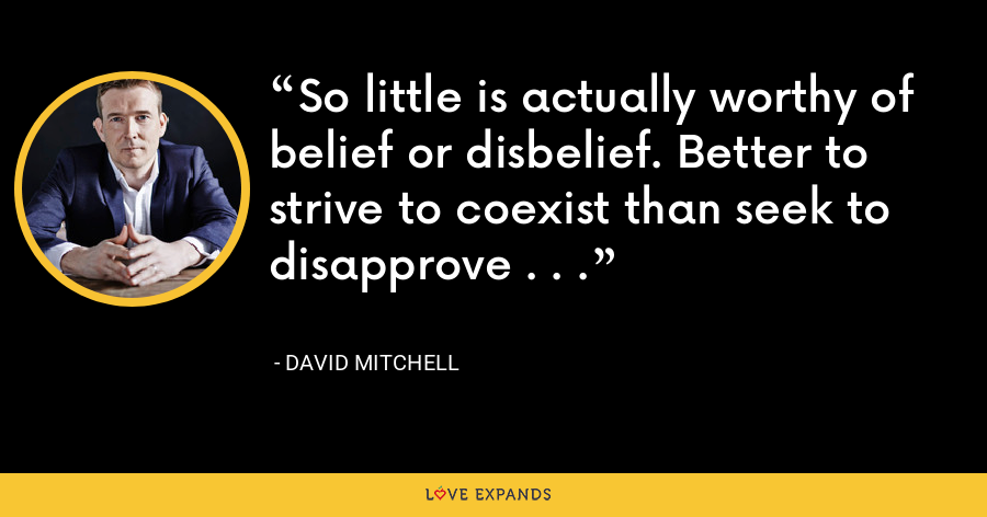 So little is actually worthy of belief or disbelief. Better to strive to coexist than seek to disapprove . . . - David Mitchell