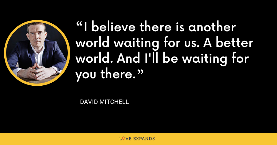 I believe there is another world waiting for us. A better world. And I'll be waiting for you there. - David Mitchell